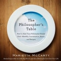 The Philosopher's Table: How to Start Your Philosophy Dinner Club--Monthly Conversation, Music, and Recipes (Paperback)