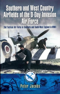 Southern and West Country Airfields of the D-Day Invasion Air Force: 2nd Tactical Air Force in Southern and South... (Paperback)