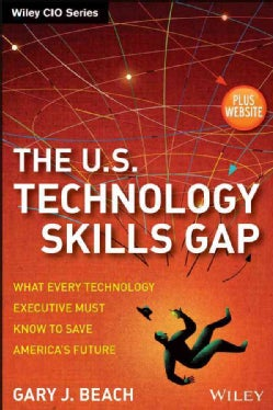 The U.S. Technology Skills Gap: What Every Technology Executive Must Know to Save America's Future (Hardcover)