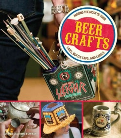 Beer Crafts: Making the Most of Your Cans, Bottle Caps, and Labels (Paperback)