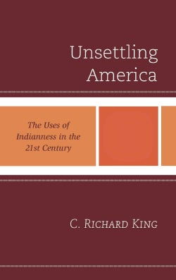 Unsettling America: The Uses of Indianness in the 21st Century (Hardcover)