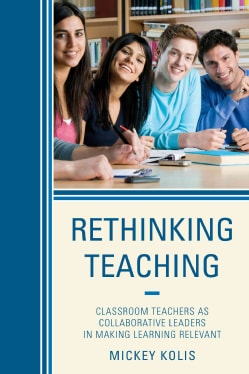 Rethinking Teaching: Classroom Teachers as Collaborative Leaders in Making Learning Relevant (Paperback)