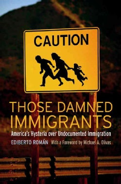 Those Damned Immigrants: America's Hysteria over Undocumented Immigration (Hardcover)