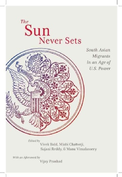 The Sun Never Sets: South Asian Migrants in an Age of U.S. Power (Paperback)