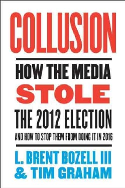 Collusion: How the Media Stole the 2012 Election - and How to Stop Them from Doing It in 2016 (Hardcover)