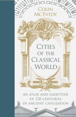 Cities of the Classical World: An Atlas and Gazetteer of 120 Centuries of Ancient Civilization (Hardcover)