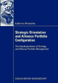 Strategic Orientation and Alliance Portfolio Configuration: The Interdependence of Strategy and Alliance Portfoli... (Paperback)