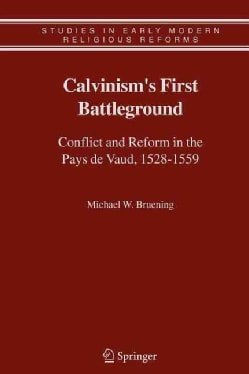 Calvinism's First Battleground: Conflict and Reform in the Pays De Vaud, 1528-1559 (Paperback)