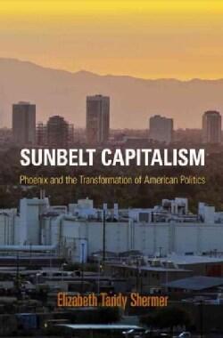Sunbelt Capitalism: Phoenix and the Transformation of American Politics (Hardcover)