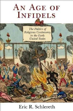 An Age of Infidels: The Politics of Religious Controversy in the Early United States (Hardcover)