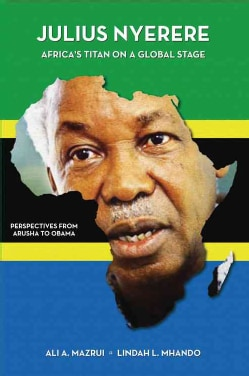 Julius K. Nyerere, Africa's Titan on a Global Stage: Perspectives from Arusha to Obama (Paperback)