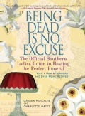 Being Dead Is No Excuse: The Official Southern Ladies Guide to Hosting the Perfect Funeral (Paperback)