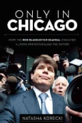Only in Chicago: How the Rod Blagojevich Scandal Engulfed Illinois and Enthralled the Nation (Paperback)