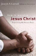 How to Worship Jesus Christ: Experiencing His Manifest Presence Daily (Paperback)