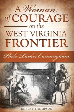 A Woman of Courage on the West Virginia Frontier: Phebe Tucker Cunningham (Paperback)