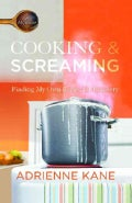 Cooking & Screaming: Finding My Own Recipe for Recovery (Paperback)