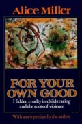 For Your Own Good: Hidden Cruelty in Child-Rearing and the Roots of Violence (Paperback)