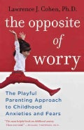 The Opposite of Worry: The Playful Parenting Approach to Childhood Anxieties and Fears (Paperback)
