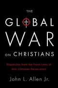 The Global War on Christians: Dispatches from the Front Lines of Anti-Christian Persecution (Hardcover)