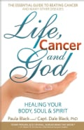 Life, Cancer and God: The Essential Guide to Beating Sickness & Disease by Blending Spiritual Truths with the Nat... (Paperback)