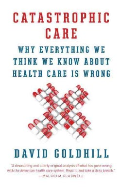 Catastrophic Care: Why Everything We Think We Know About Health Care Is Wrong (Paperback)
