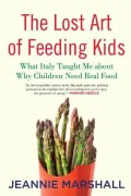 The Lost Art of Feeding Kids: What Italy Taught Me About Why Children Need Real Food (Hardcover)