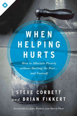 When Helping Hurts: How to Alleviate Poverty Without Hurting the Poor . . . and Yourself (Paperback)