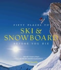 Fifty Places to Ski & Snowboard Before You Die: Downhill Experts Share the World's Greatest Destinations (Hardcover)