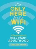 I'm Only Here for the WiFi: A Complete Guide to Reluctant Adulthood (Paperback)