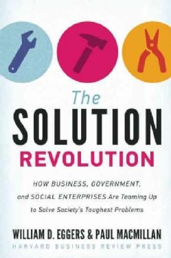 The Solution Revolution: How Business, Government, and Social Enterprises Are Teaming Up to Solve Society's Tough... (Hardcover)