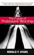 The Future of Protestant Worship: Beyond the Worship Wars (Paperback)