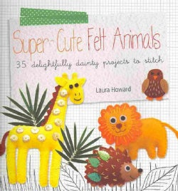 Super-Cute Felt Animals: 35 Delightfully Dainty Projects to Stitch (Paperback)