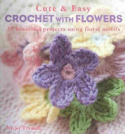 Cute & Easy Crocheted Flowers: 35 Beautiful Projects Using Floral Motifs (Paperback)