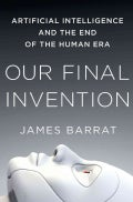 Our Final Invention: Artificial Intelligence and the End of the Human Era (Hardcover)