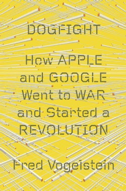 Dogfight: How Apple and Google Went to War and Started a Revolution (Hardcover)