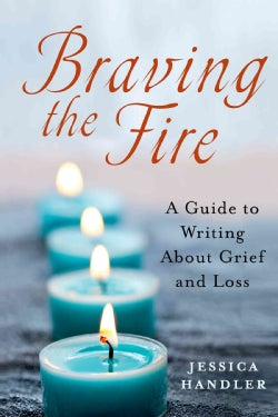 Braving the Fire: A Guide to Writing About Grief and Loss (Paperback)