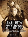 Anatomy of Steampunk: The Fashion of Victorian Futurism (Hardcover)