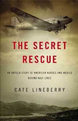 The Secret Rescue: An Untold Story of American Nurses and Medics Behind Nazi Lines (Hardcover)