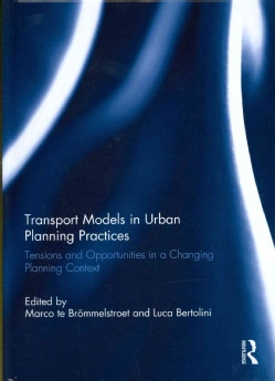 Transport Models in Urban Planning Practices: Tensions and Opportunities in a Changing Planning Context (Hardcover)