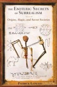 The Esoteric Secrets of Surrealism: Origins, Magic, and Secret Societies (Paperback)