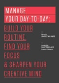 Manage Your Day-To-Day: Build Your Routine, Find Your Focus, and Sharpen Your Creative Mind (Paperback)