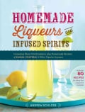 Homemade Liqueurs and Infused Spirits: Innovative Flavor Combinations, Plus Homemade Versions of Kahlua, Cointrea... (Paperback)