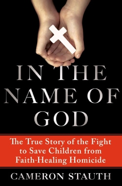 In the Name of God: The True Story of the Fight to Save Children from Faith-Healing Homicide (Hardcover)