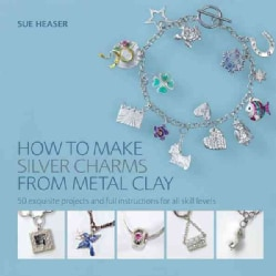 How to Make Silver Charms from Metal Clay: 50 Exquisite Projects and Full Instructions for All Skill Levels (Paperback)