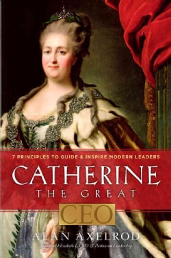 Catherine the Great, CEO: 7 Principles to Guide & Inspire Modern Leaders (Hardcover)