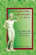 Hermaphrodites, Gynomorphs and Jesus: She-Male Gods and the Roots of Christianity (Paperback)