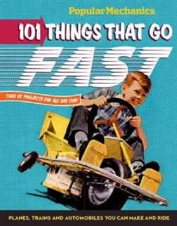 Popular Mechanics 101 Things That Go Fast: Planes, Trains and Automobiles You Can Make and Ride (Hardcover)