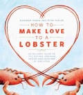 How to Make Love to a Lobster: An Eclectic Guide to the Buying, Cooking, Eating and Folklore of Shellfish (Paperback)