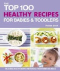 The Top 100 Healthy Recipes for Babies & Toddlers: Delicious, Healthy Recipes for Purees, Finger Foods and Meals (Paperback)