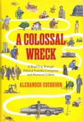 A Colossal Wreck: A Road Trip Through Political Scandal, Corruption and American Culture (Hardcover)
